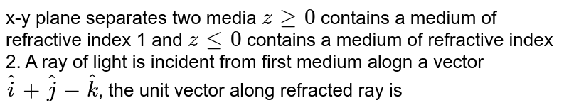 x-y plane separates two media `z ge 0` contains a medium of refractive index 1 and `z le 0` contains a medium of refractive index 2. A ray of light is incident from first medium alogn a vector `hati+hatj-hatk`, the unit vector along refracted ray is