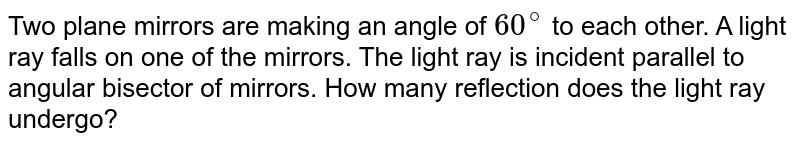 Two plane mirrors are making an angle of `60^(@)` to each other. A light ray falls on one of the mirrors. The light ray is incident parallel to angular bisector of mirrors. How many reflection does the light ray undergo?