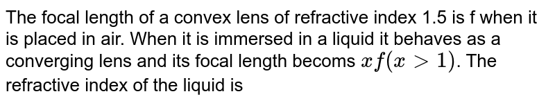 The focal length of a convex lens of refractive index 1.5 is f when it is placed in air. When it is immersed in a liquid it behaves as a converging lens and its focal length becoms `xf(x gt1)`. The refractive index of the liquid is