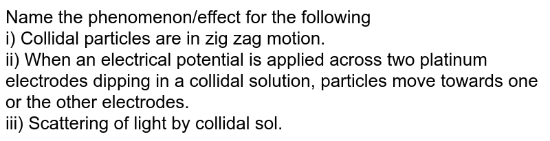 Name the phenomenon/effect for the following: <br> (i) Colloidal particles are in zig-zag motion. <br>  (ii) When an electrical potential is applied across two platinum electrodes dipping in a colloidal solution, particles move towards one or the other electrodes. <br> (iii) Scattering of light by colloidal sol.