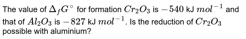 The value of `Delta_(f)G^(@)` for formation `Cr_(2)O_(3)` is `-540` kJ `mol^(-1)` and that of `Al_(2)O_(3)` is `-827` kJ `mol^(-1)`. Is the reduction of `Cr_(2)O_(3)` possible with aluminium?