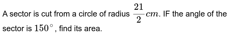 A sector is cut from a circle of radius `21/2 cm`. IF the angle of the sector is `150^@`, find its area.