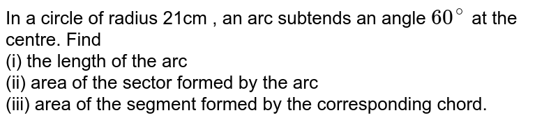 In a circle of radius 21cm , an arc subtends an angle `60^@` at the centre. Find <br> (i) the length of the arc <br> (ii) area of the sector formed by the arc <br> (iii) area of the segment formed by the corresponding chord.