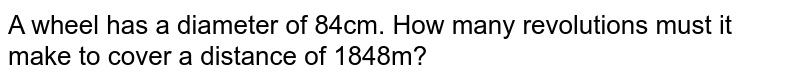 A wheel has a diameter of 84cm. How many revolutions must it make to cover a distance of 1848m?
