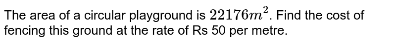 The area of a circular playground is `22176 m^2`. Find the cost of fencing this ground at the rate of Rs 50 per metre.