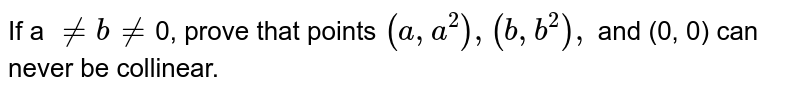 If a `ne b ne`0, prove that points `(a, a^(2)), (b, b^(2)),` and (0, 0) can never be collinear.