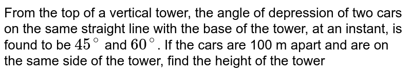 From the top of a vertical tower, the angle of depression of two cars on the same straight line with the base of the tower, at an instant, is found to be `45^(@)` and `60^(@)`. If the cars are 100 m apart and are on the same side of the tower, find the height of the tower