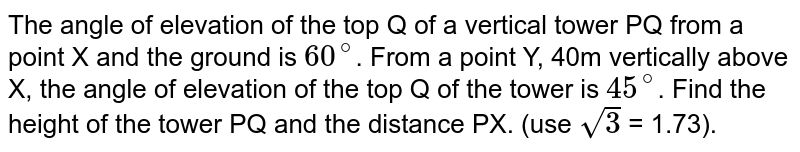The angle of elevation of the top Q of a vertical tower PQ from a point X and the ground is `60^(@)`. From a point Y, 40m vertically above X, the angle of elevation of the top Q of the tower is `45^(@)`. Find the height of the tower PQ and the distance PX. (use `sqrt(3)` = 1.73).