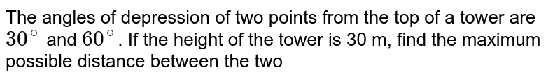 The angles of depression of two points from the top of a tower are `30^(@)` and `60^(@)`. If the height of the tower is 30 m, find the maximum possible distance between the two