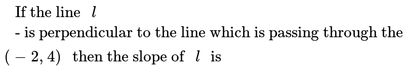 """`"""" If the line """"l"""" - is perpendicular to the line which is passing through the points """"(6,3),(-2,4)"""" then the slope of """"l"""" is """"`"""