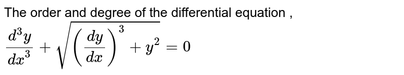 The order and degree of  the differential equation ,`(d^(3)y)/(dx^(3))+sqrt(((dy)/(dx))^(3)+y^(2))=0`