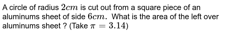 A circle of radius `2 cm` is cut out from a square piece of an aluminums sheet of side `6 cm.` What is the area of the left over aluminums sheet ?   (Take `pi=3.14`)