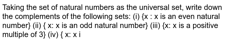 Taking the set of natural   numbers as the universal set, write down the complements of the following   sets: (i) {x : x is an even natural   number}   (ii) { x: x is an odd natural   number} (iii) {x: x is a positive   multiple of 3}   (iv) { x: x i