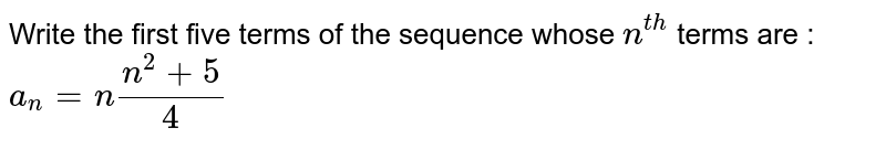 Write   the first five terms of the sequence whose `n^(t h)` terms are :  `a_n=n(n^2+5)/4`