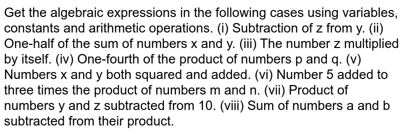 Get the algebraic expressions in the following cases using variables,   constants and arithmetic operations. (i) Subtraction of z from y. (ii) One-half of the sum of numbers x and y. (iii) The number z multiplied by itself. (iv) One-fourth of the product of numbers p and q. (v) Numbers x and y both squared and added. (vi) Number 5 added to three times the product of numbers m and   n. (vii) Product of numbers y and z subtracted from 10. (viii) Sum of numbers a and b subtracted   from their product.