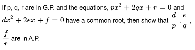 If p, q, r are in   G.P. and the equations, `p x^2+2q x+r=0` and `dx^2+2e x+f=0` have a common root, then show that `d/p` ,`e/q` ,`f/r` are in A.P.