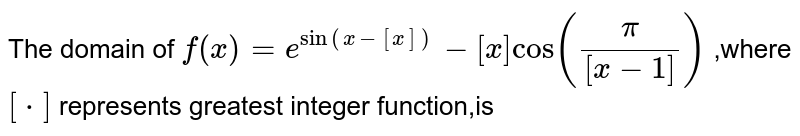 The domain of `f(x)=e^(sin(x-[x]))-[x]cos(pi/([x-1]))` ,where `[*]` represents greatest integer function,is