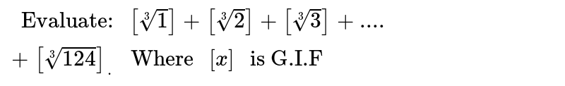 """`"""" Evaluate: """"[root(3)(1)]+[root(3)(2)]+[root(3)(3)]+....+[root(3)(124)]_(.)"""" Where """"[x]"""" is G.I.F """"`"""