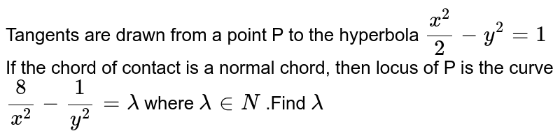Tangents are drawn from a point P to the hyperbola `x^2/2-y^2= 1` If the chord of contact is a normal chord, then locus of P is the curve`8/x^2 - 1/y^2 = lambda` where `lambda in N` .Find `lambda`