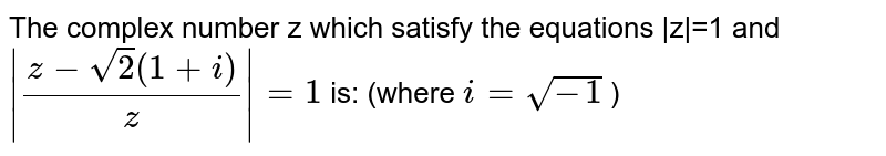The complex number z which satisfy the equations |z|=1 and `|(z-sqrt(2)(1+i))/(z)|=1` is: (where `i=sqrt(-1)` )