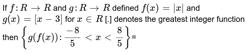 If `f : R -> R` and `g : R -> R` defined `f(x)= x ` and `g(x)=[x-3]` for `x in R` [.] denotes the greatest integer function then `{g(f(x)):(-8)/(5)ltxlt(8)/(5)}`=