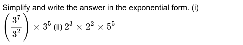 Simplify and write the answer in the exponential form. (i)  `(3^7/3^2) xx 3^5`  (ii)  `2^3 xx 2^2 xx 5^5`