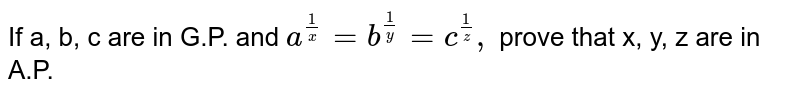 If a, b, c are in   G.P. and `a^(1/x)=b^(1/y)=c^(1/z),` prove that x, y, z are in A.P.