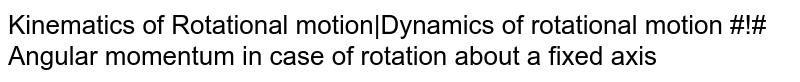 Kinematics of Rotational motion Dynamics of rotational motion #!# Angular momentum in case of rotation about a fixed axis