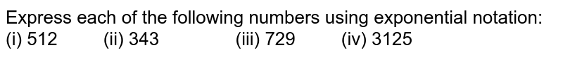 Express each of the following numbers using exponential notation: (i) 512   (ii) 343 (iii)   729 (iv) 3125