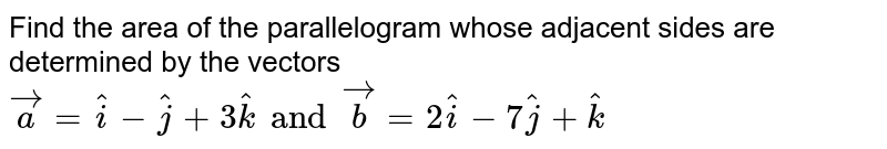 Find the are are of the parallelogram whose adjacent sides are determined by the vectors `veca=hati-hatj+3hatk and vecb=2hati-7hatj+hatk`.