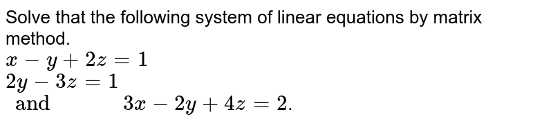 """Solve that the following system of linear equations by matrix method. <br> `x-y+2z=1` <br> `2y-3z=1` <br> `and""""        """"3x-2y+4z=2`."""