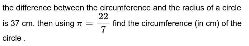 If the difference between the circumference and or, 360 36 the radius of a circle is 37 cm, then using `pi = (22)/(7)` , the radius of a circle is 37 cm , then using `pi = (22)/(7)` , find the circumference (in cm ) of the circle .