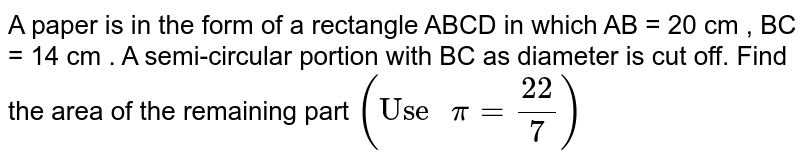 """A paper is in the form of a rectangle ABCD in which AB = 20 cm , BC = 14 cm . A semi-circular portion with BC as diameter is cut off. Find the area of the remaining part `(""""Use """" pi = (22)/(7))`"""