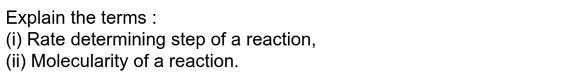 Explain the terms : <br> (i) Rate determining step of a reaction, <br> (ii) Molecularity of a reaction.