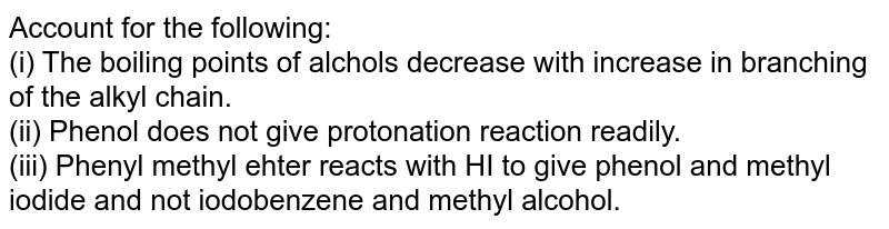 Account for the following: <br> (i) The boiling points of alchols decrease with increase  in branching of the alkyl chain. <br> (ii) Phenol does not give protonation reaction readily. <br> (iii) Phenyl methyl ehter reacts with HI to give phenol and methyl iodide and not iodobenzene and methyl alcohol.