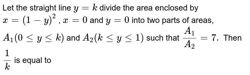 Let the straight line `y=k` divide the area enclosed by `x=(1-y)^(2)` , `x=0` and `y=0` into two parts of areas, `A_(1)(0 <= y <= k)` and `A_(2)(k <= y <= 1)` such that `(A_(1))/(A_(2))=7.` Then `(1)/(k)` is equal to