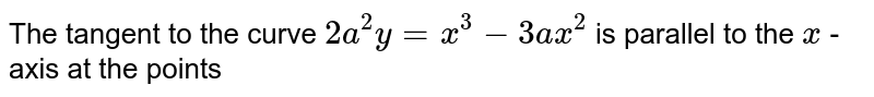 The tangent to the curve `2a^(2)y=x^(3)-3ax^(2)` is parallel to the `x` -axis at the points