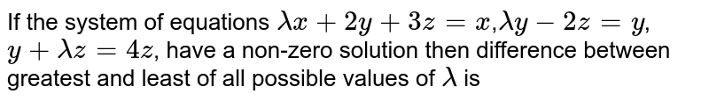 If the system of equations `lambda x+2y+3z=x`,`lambda y-2z=y`,`y+lambda z=4z`, have a non-zero solution then difference between greatest and least of all possible values of `lambda` is