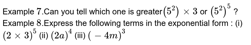 Example `7`.Can you tell which one is greater`(5^2) xx 3` or `(5^2)^5` ? Example `8`.Express the following terms in the exponential form : (i) `(2 xx 3)^5`   (ii)  `(2a)^4`  (iii)   `(-4m)^3`