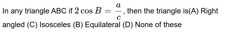 In any triangle ABC if `2 cos B =a/c`, then the triangle is(A) Right angled (C) Isosceles (B) Equilateral (D) None of these