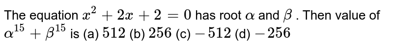 The equation `x^(2)+2x+2=0` has root `alpha` and `beta` . Then value of `alpha^(15)+beta^(15)` is       (a) `512`   (b) `256`   (c) `-512`   (d) `-256`