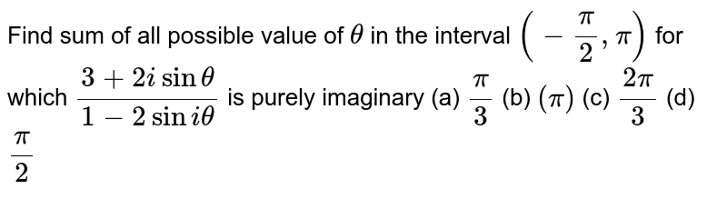 Find sum of all  possible value of `theta` in the interval `(-(pi)/2,pi)` for which `(3+2isin theta)/(1-2sini theta)` is purely imaginary       (a) `(pi)/(3)`   (b) `(pi)`   (c) `(2pi)/(3)`    (d) `(pi)/(2)`