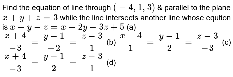 Find the equation of line through `(-4, 1,3)` & parallel to the plane `x+y+z=3` while the line intersects another line whose eqution is `x+y-z=x+2y-3z+5`      (a) `(x+4)/(-3)=(y-1)/(-2)=(z-3)/(1)`    (b) `(x+4)/(1)=(y-1)/(2)=(z-3)/(-3)`    (c) `(x+4)/(-3)=(y-1)/(2)=(z-3)/(1)`    (d)