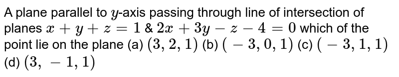 A plane parallel to `y`-axis passing through line of intersection of planes `x+y+z=1` & `2x+3y-z-4=0` which of the point lie on the plane      (a) `(3,2,1)`   (b) `(-3,0,1)`   (c) `(-3,1,1)`   (d) `(3,-1,1)`