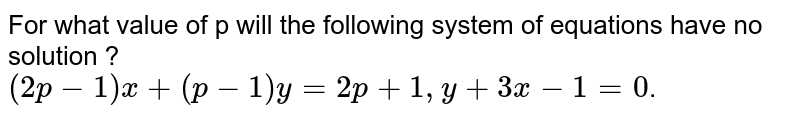 For what value of p will the following system of equations have no solution ?  <br>  `(2p-1)x+(p-1)y=2p+1, y+3x-1=0`.