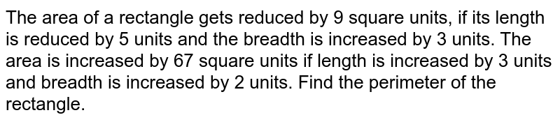 The area of a rectangle gets reduced by 9 square units, if its length is reduced by 5 units and the breadth is increased by 3 units. The area is increased by 67 square units if length is increased by 3 units and breadth is increased by 2 units. Find the perimeter of the rectangle.
