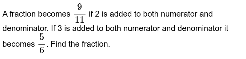 A fraction becomes `(9)/(11)` if 2 is added to both numerator and denominator. If 3 is added to both numerator and denominator it becomes `(5)/(6)`. Find the fraction.