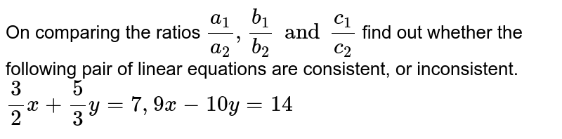 On comparing the ratios `(a_(1))/(a_(2)), (b_(1))/(b_(2))` and `(c_(1))/(c_(2))`, find out whether the following pair of linear equations are consistent, or inconsistent.  <br>   `(3)/(2)x + (5)/(3)y=7, 9x-10y=14`