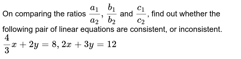 On comparing the ratios `(a_(1))/(a_(2)), (b_(1))/(b_(2))` and `(c_(1))/(c_(2))`, find out whether the following pair of linear equations are consistent, or inconsistent.  <br>   `(4)/(3)x+2y=8, 2x+3y=12`