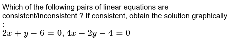 Which of the following pairs of linear equations are consistent/inconsistent ? If consistent, obtain the solution graphically :  <br>  `2x+y-6=0, 4x-2y-4=0`